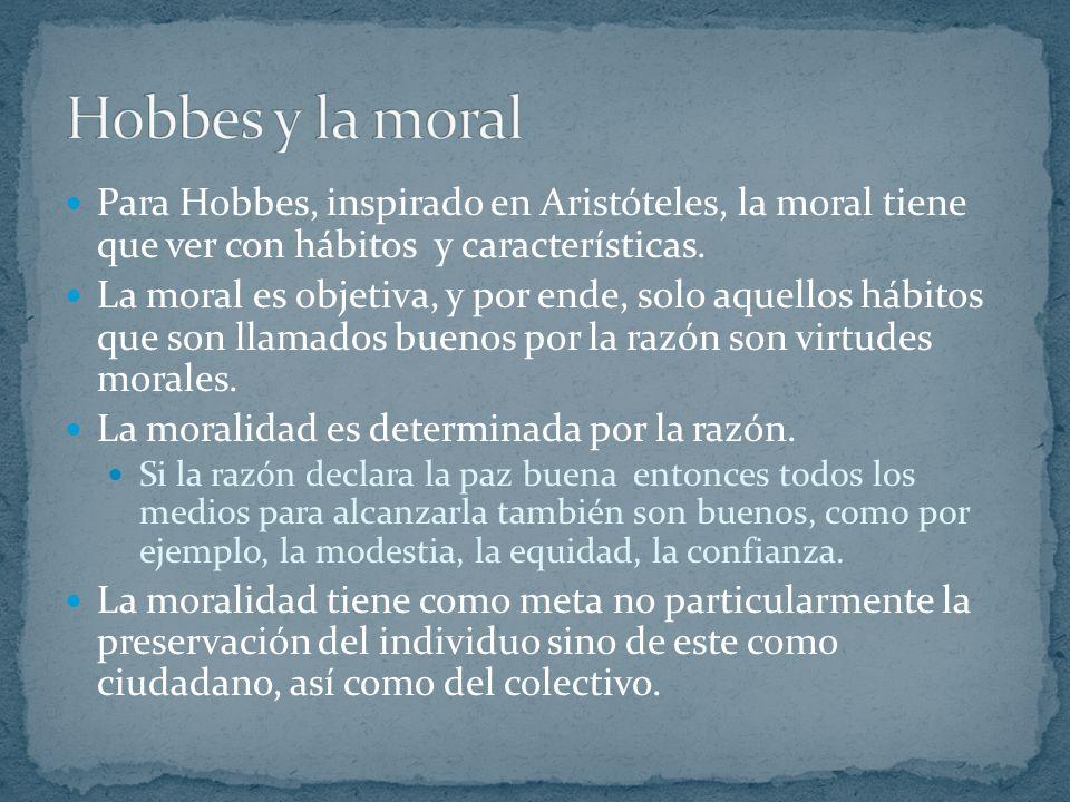 Hobbes y la moral Para Hobbes, inspirado en Aristóteles, la moral tiene que ver con hábitos y características.
