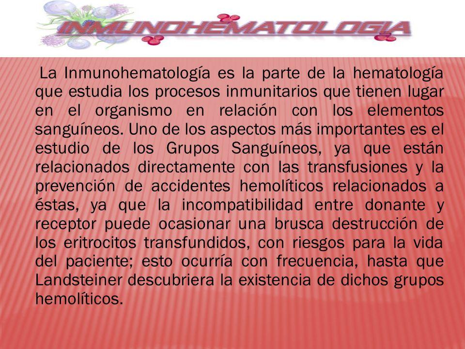 La Inmunohematología es la parte de la hematología que estudia los procesos inmunitarios que tienen lugar en el organismo en relación con los elementos sanguíneos.