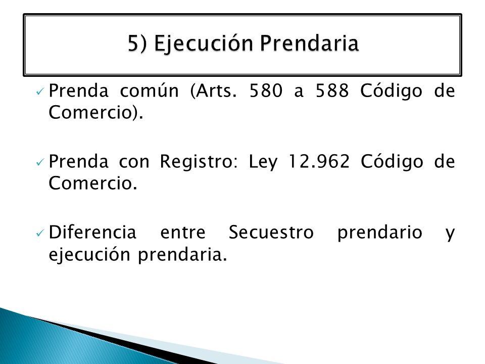5) Ejecución Prendaria Prenda común (Arts. 580 a 588 Código de Comercio). Prenda con Registro: Ley 12.962 Código de Comercio.