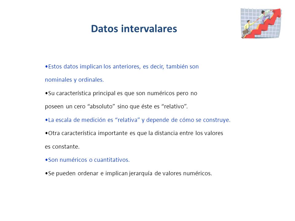 Datos intervalares Estos datos implican los anteriores, es decir, también son. nominales y ordinales.