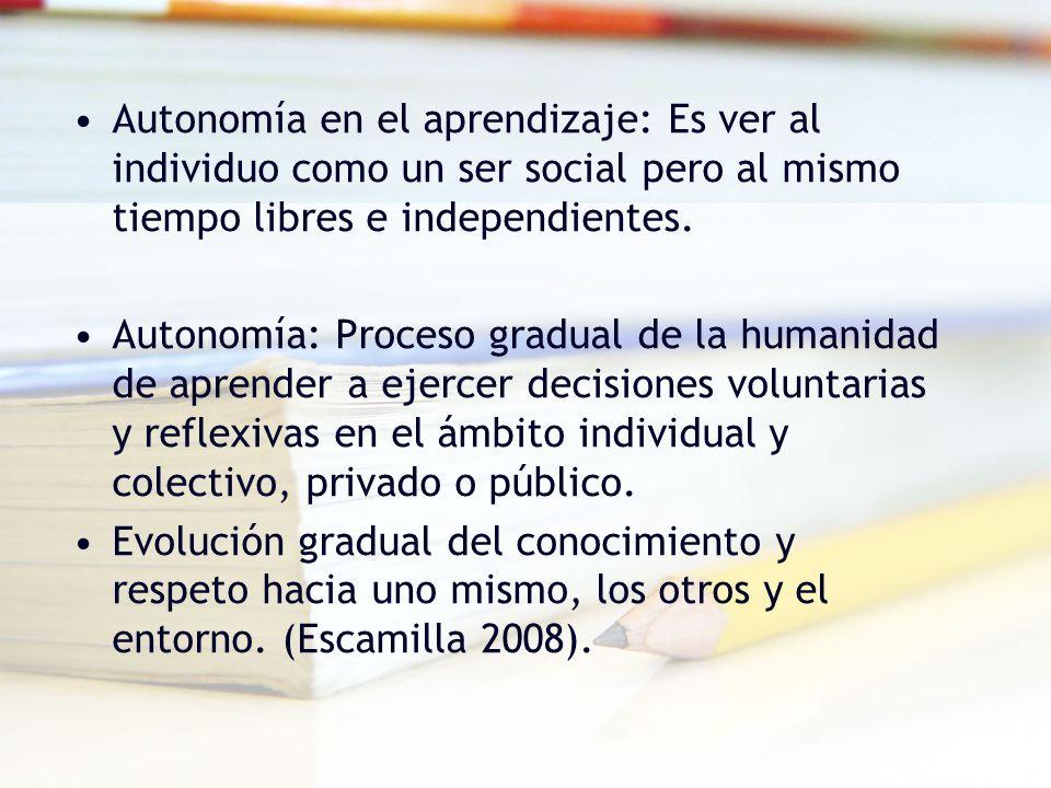 Autonomía en el aprendizaje: Es ver al individuo como un ser social pero al mismo tiempo libres e independientes.