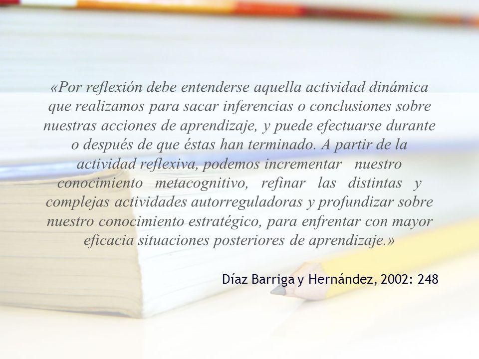 «Por reflexión debe entenderse aquella actividad dinámica que realizamos para sacar inferencias o conclusiones sobre nuestras acciones de aprendizaje, y puede efectuarse durante o después de que éstas han terminado. A partir de la actividad reflexiva, podemos incrementar nuestro conocimiento metacognitivo, refinar las distintas y complejas actividades autorreguladoras y profundizar sobre nuestro conocimiento estratégico, para enfrentar con mayor eficacia situaciones posteriores de aprendizaje.»
