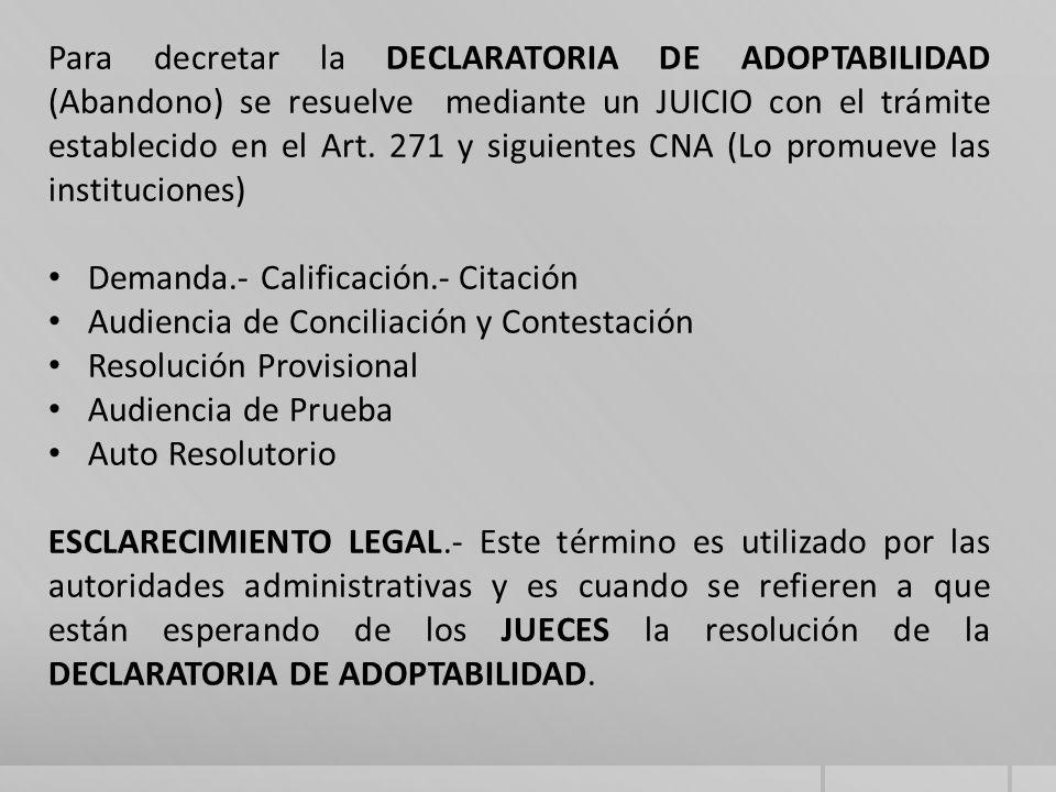 Para decretar la DECLARATORIA DE ADOPTABILIDAD (Abandono) se resuelve mediante un JUICIO con el trámite establecido en el Art. 271 y siguientes CNA (Lo promueve las instituciones)