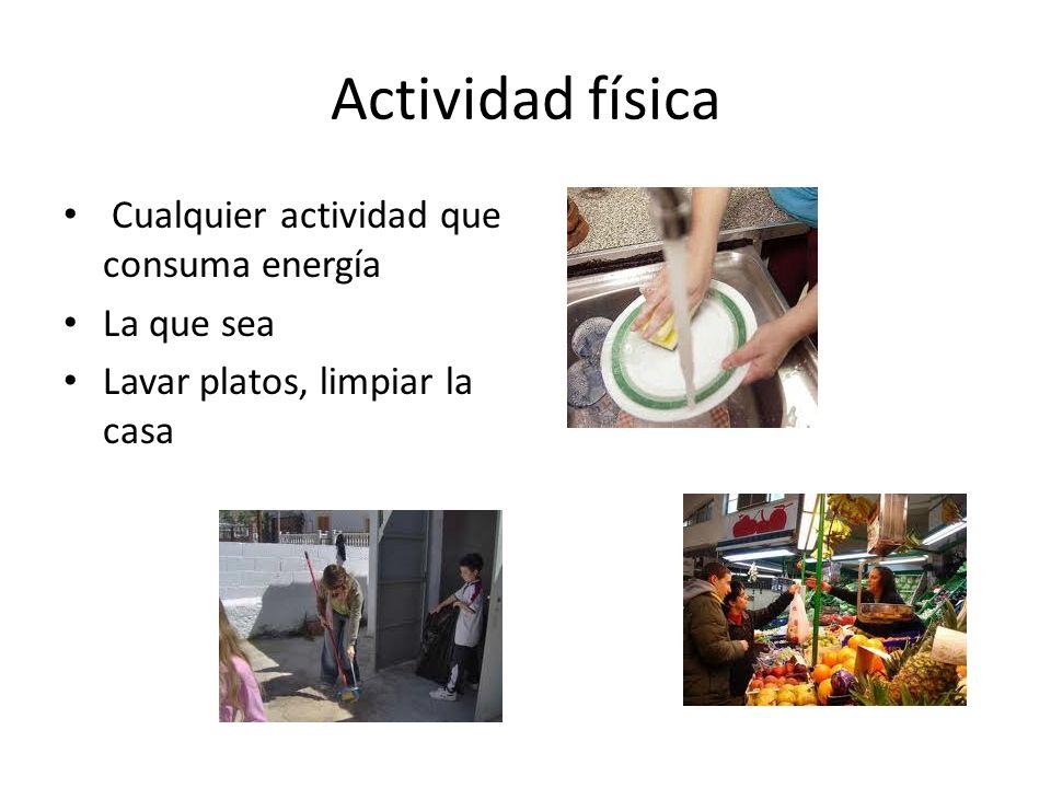 Actividad física Cualquier actividad que consuma energía La que sea