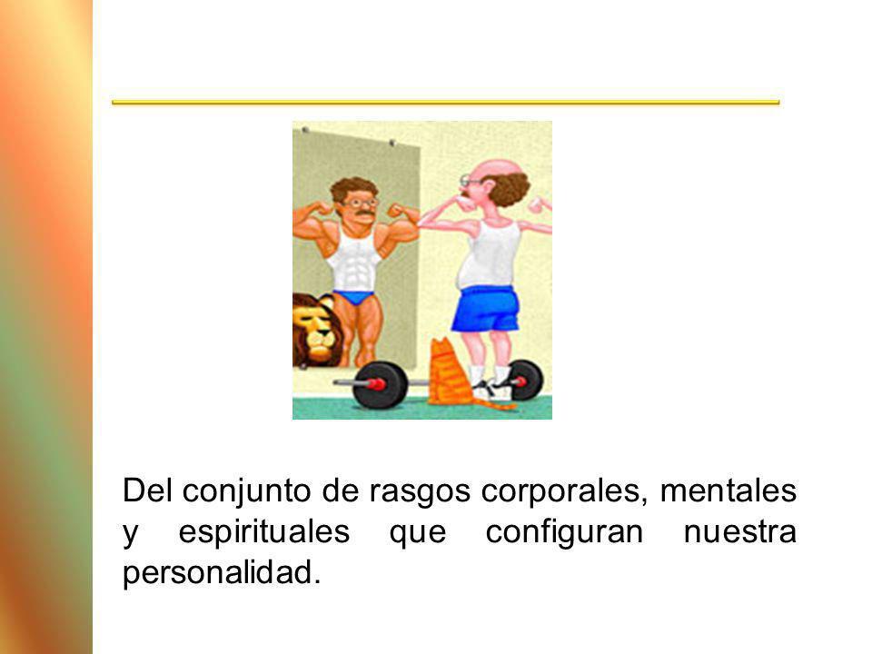 Del conjunto de rasgos corporales, mentales y espirituales que configuran nuestra personalidad.