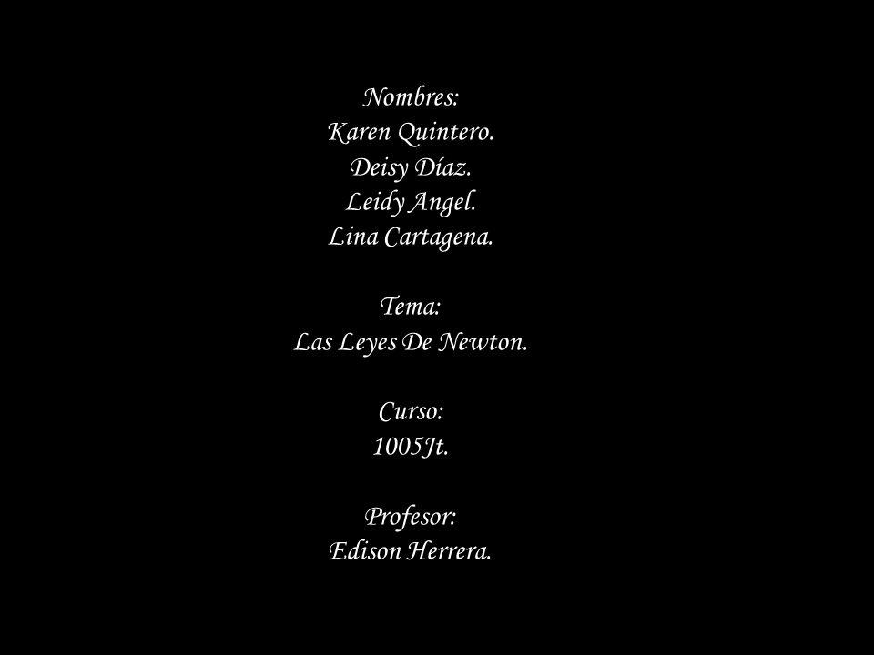 Nombres: Karen Quintero. Deisy Díaz. Leidy Angel. Lina Cartagena. Tema: Las Leyes De Newton. Curso: