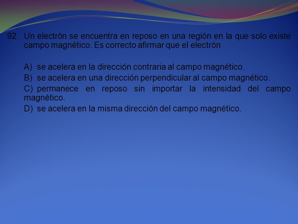 92. Un electrón se encuentra en reposo en una región en la que solo existe campo magnético. Es correcto afirmar que el electrón