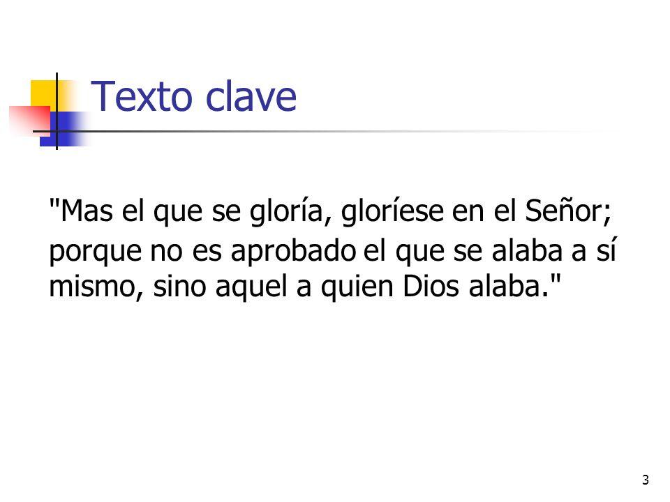 Texto clave Mas el que se gloría, gloríese en el Señor; porque no es aprobado el que se alaba a sí mismo, sino aquel a quien Dios alaba.