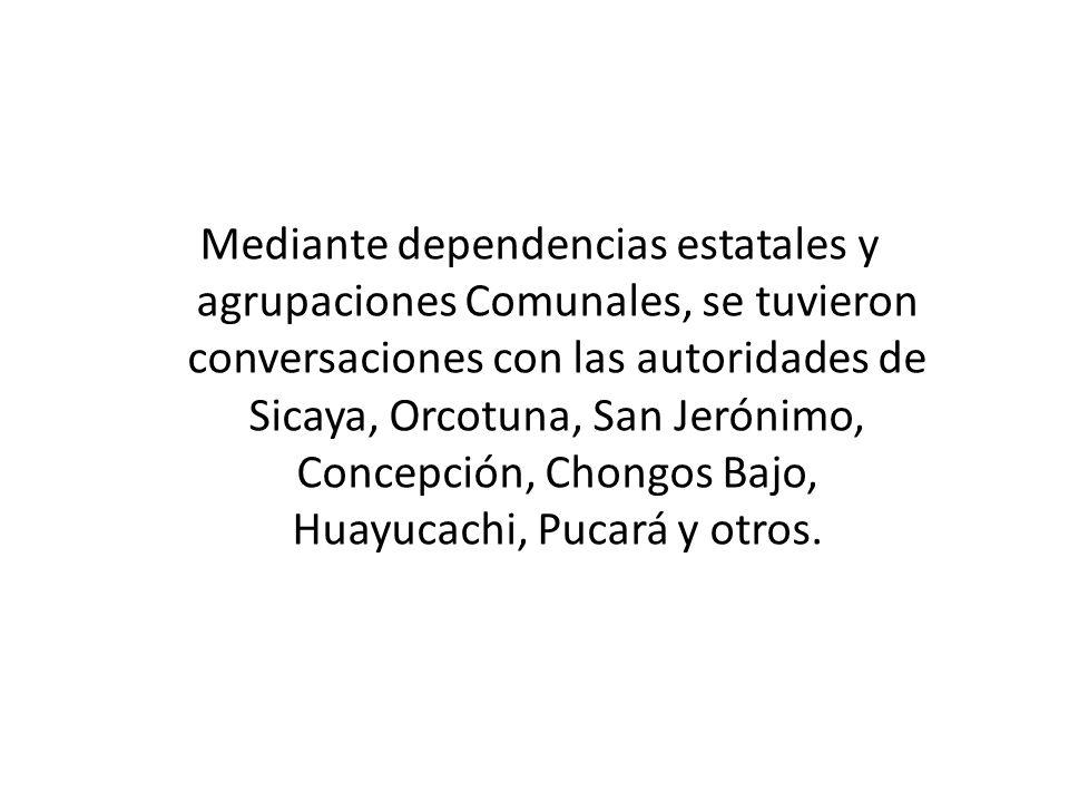Mediante dependencias estatales y agrupaciones Comunales, se tuvieron conversaciones con las autoridades de Sicaya, Orcotuna, San Jerónimo, Concepción, Chongos Bajo, Huayucachi, Pucará y otros.