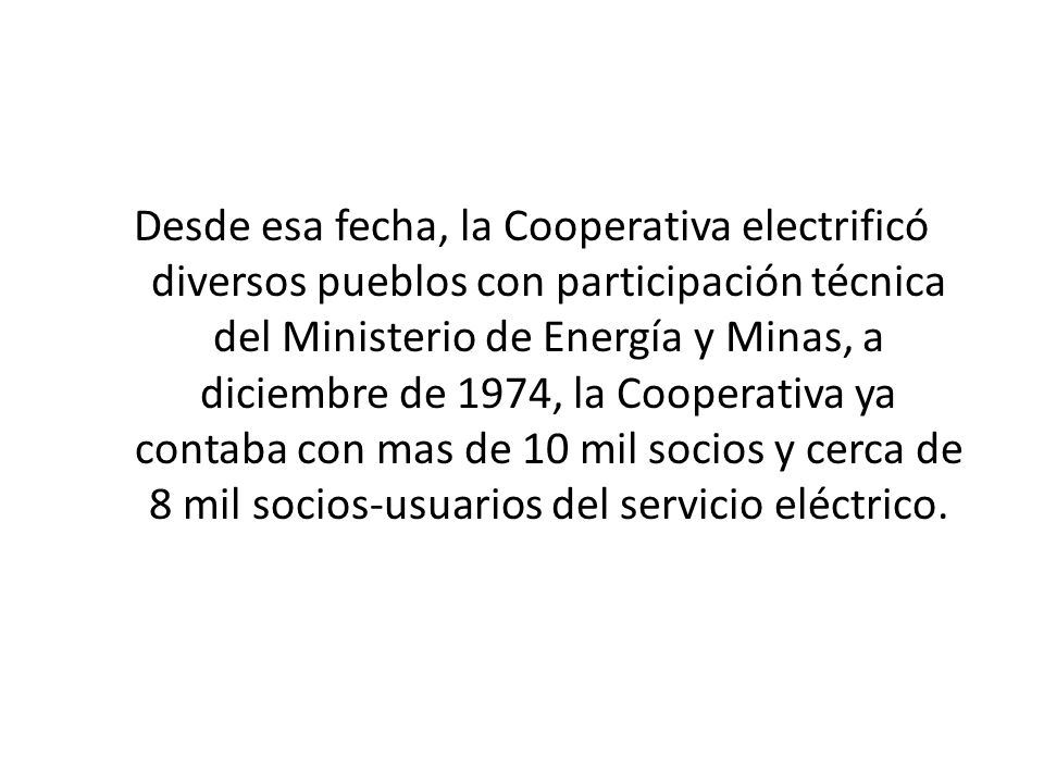 Desde esa fecha, la Cooperativa electrificó diversos pueblos con participación técnica del Ministerio de Energía y Minas, a diciembre de 1974, la Cooperativa ya contaba con mas de 10 mil socios y cerca de 8 mil socios-usuarios del servicio eléctrico.