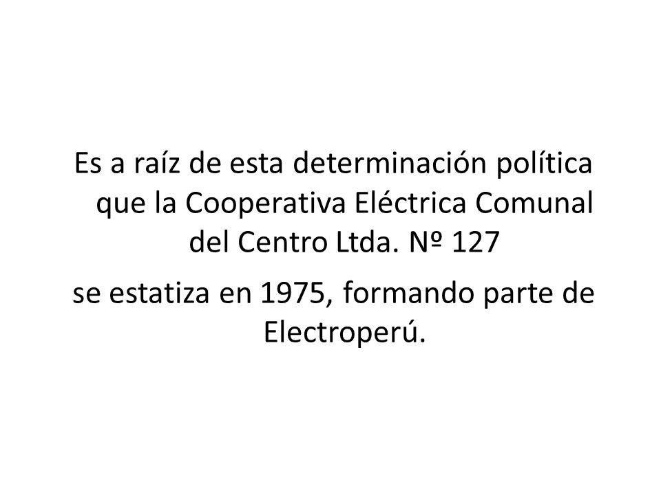 se estatiza en 1975, formando parte de Electroperú.