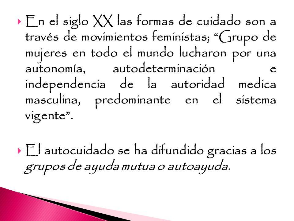 En el siglo XX las formas de cuidado son a través de movimientos feministas; Grupo de mujeres en todo el mundo lucharon por una autonomía, autodeterminación e independencia de la autoridad medica masculina, predominante en el sistema vigente .