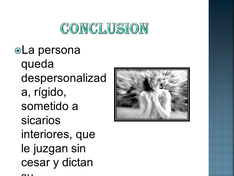 ConclusionLa persona queda despersonalizada, rígido, sometido a sicarios interiores, que le juzgan sin cesar y dictan su comportamiento.