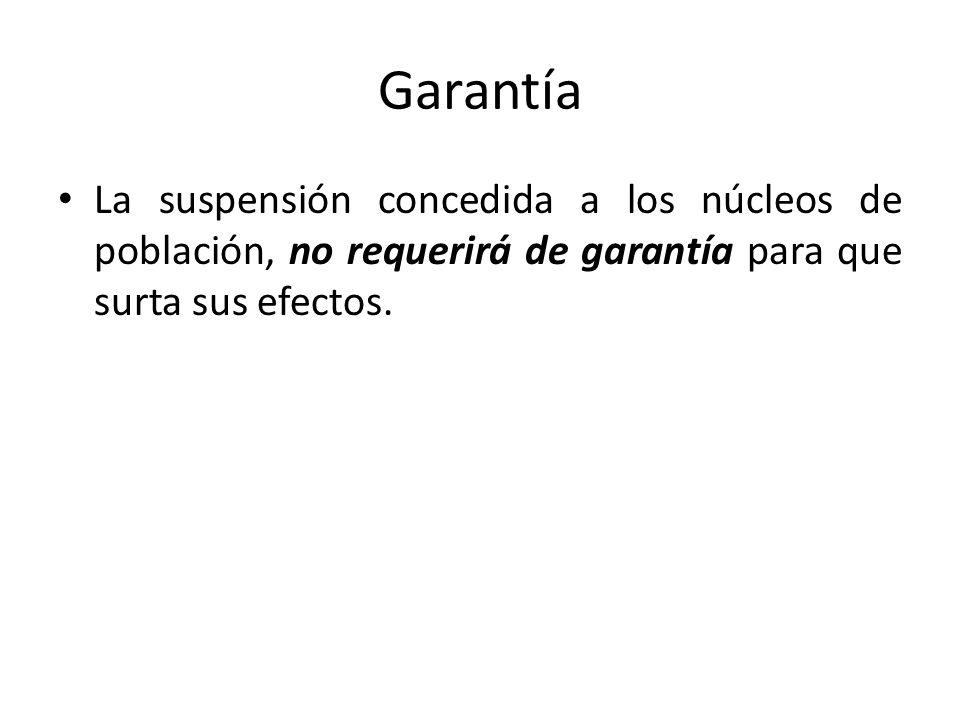 Garantía La suspensión concedida a los núcleos de población, no requerirá de garantía para que surta sus efectos.