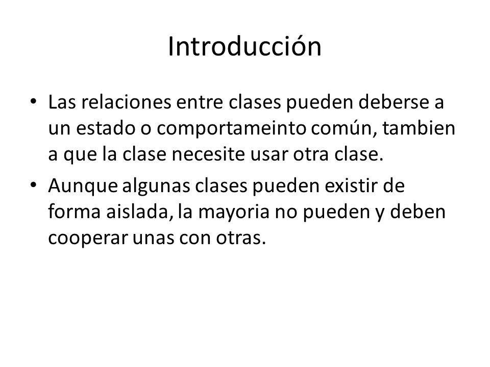 IntroducciónLas relaciones entre clases pueden deberse a un estado o comportameinto común, tambien a que la clase necesite usar otra clase.
