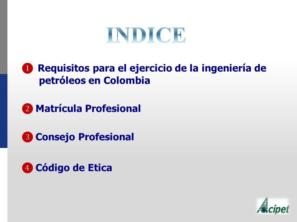 INDICE ❶ Requisitos para el ejercicio de la ingeniería de petróleos en Colombia. ❷ Matrícula Profesional.