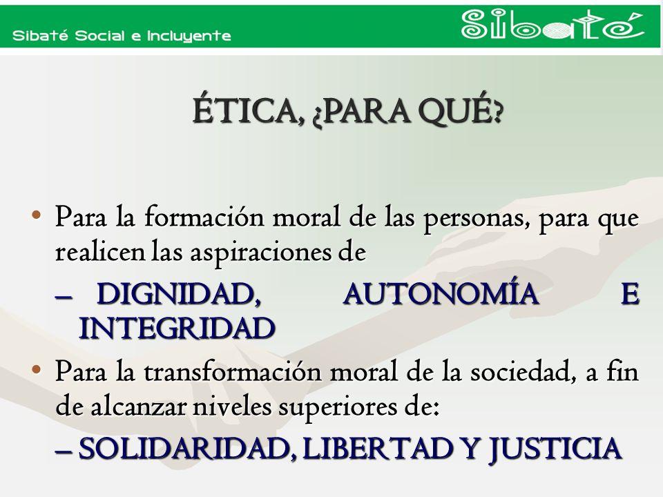 ÉTICA, ¿PARA QUÉ Para la formación moral de las personas, para que realicen las aspiraciones de. DIGNIDAD, AUTONOMÍA E INTEGRIDAD.