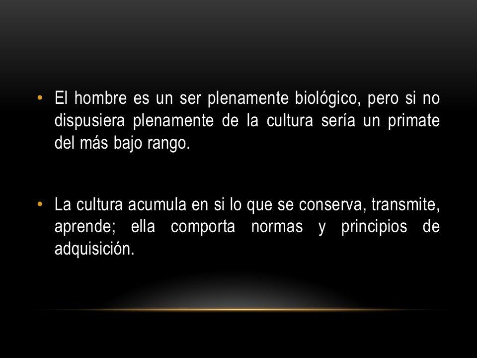 El hombre es un ser plenamente biológico, pero si no dispusiera plenamente de la cultura sería un primate del más bajo rango.