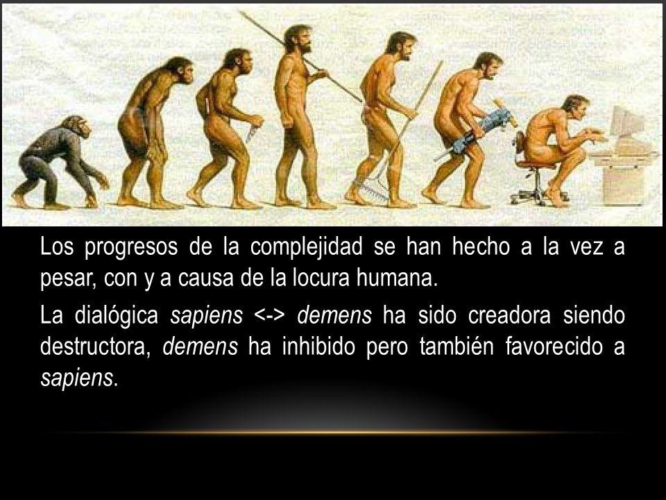 Los progresos de la complejidad se han hecho a la vez a pesar, con y a causa de la locura humana.