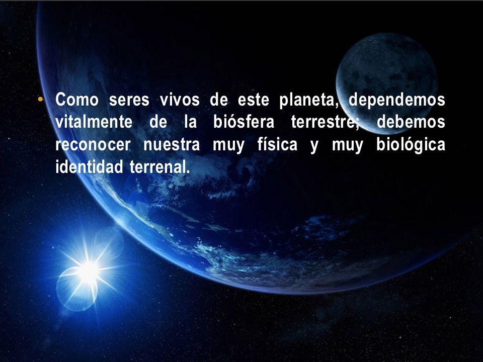 Como seres vivos de este planeta, dependemos vitalmente de la biósfera terrestre; debemos reconocer nuestra muy física y muy biológica identidad terrenal.