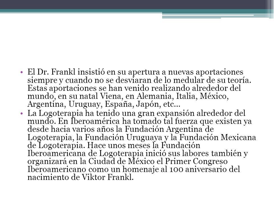 El Dr. Frankl insistió en su apertura a nuevas aportaciones siempre y cuando no se desviaran de lo medular de su teoría. Estas aportaciones se han venido realizando alrededor del mundo, en su natal Viena, en Alemania, Italia, México, Argentina, Uruguay, España, Japón, etc…