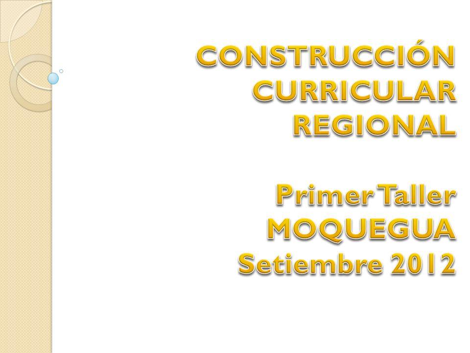 CONSTRUCCIÓN CURRICULAR REGIONAL Primer Taller MOQUEGUA Setiembre 2012