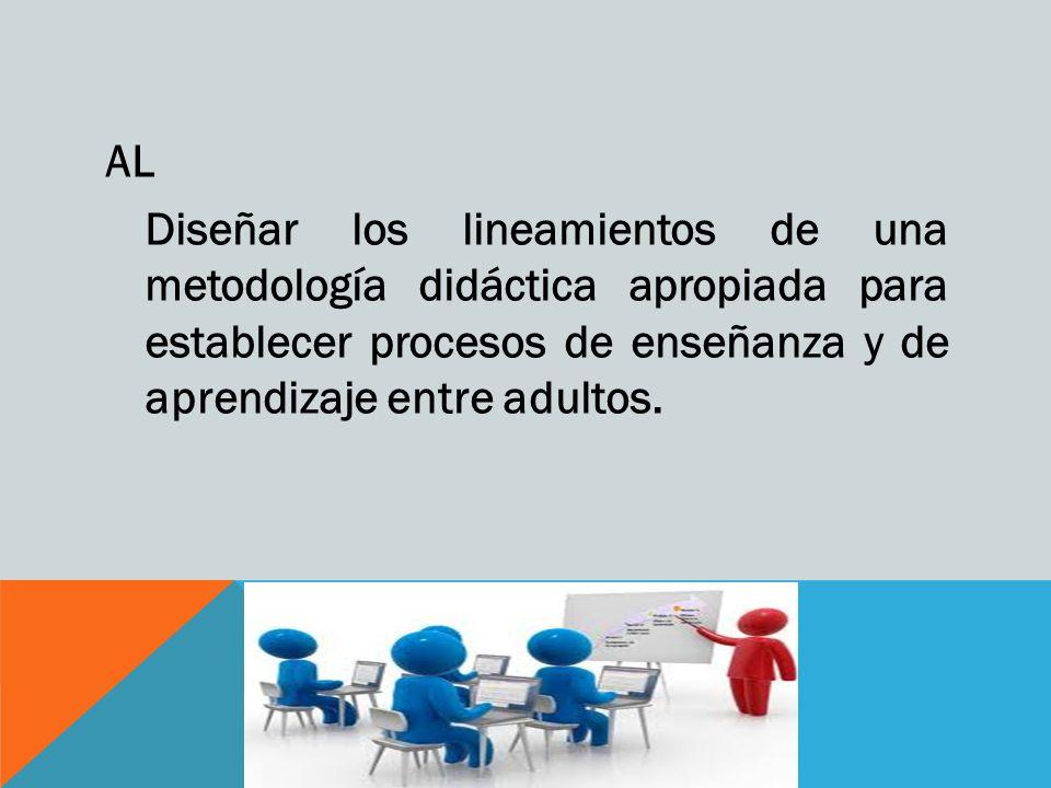 AL Diseñar los lineamientos de una metodología didáctica apropiada para establecer procesos de enseñanza y de aprendizaje entre adultos.