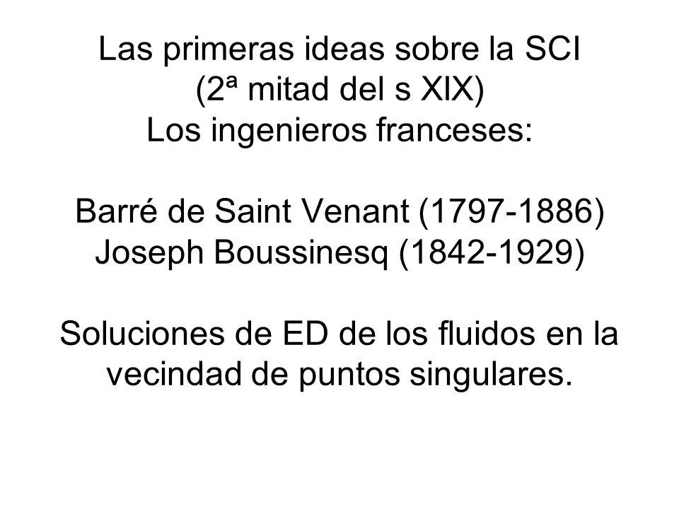 Las primeras ideas sobre la SCI (2ª mitad del s XIX) Los ingenieros franceses: Barré de Saint Venant (1797-1886) Joseph Boussinesq (1842-1929) Soluciones de ED de los fluidos en la vecindad de puntos singulares.