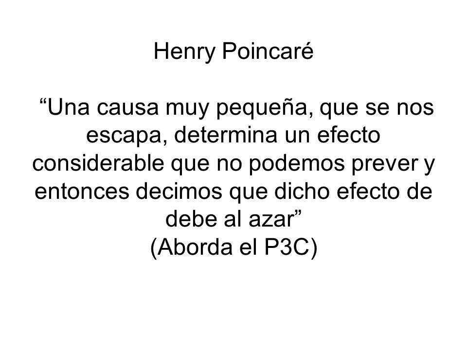 Henry Poincaré Una causa muy pequeña, que se nos escapa, determina un efecto considerable que no podemos prever y entonces decimos que dicho efecto de debe al azar (Aborda el P3C)