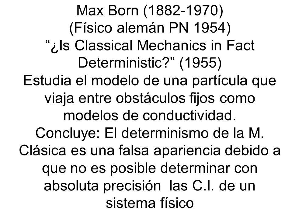 Max Born (1882-1970) (Físico alemán PN 1954) ¿Is Classical Mechanics in Fact Deterministic (1955) Estudia el modelo de una partícula que viaja entre obstáculos fijos como modelos de conductividad.