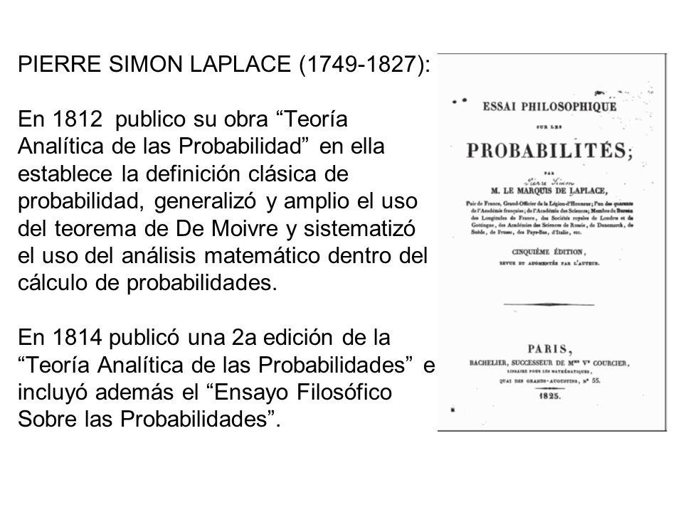 PIERRE SIMON LAPLACE (1749-1827): En 1812 publico su obra Teoría Analítica de las Probabilidad en ella establece la definición clásica de probabilidad, generalizó y amplio el uso del teorema de De Moivre y sistematizó el uso del análisis matemático dentro del cálculo de probabilidades.