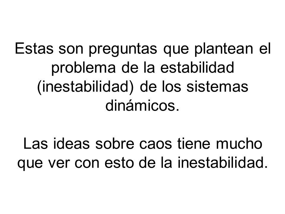 Estas son preguntas que plantean el problema de la estabilidad (inestabilidad) de los sistemas dinámicos.