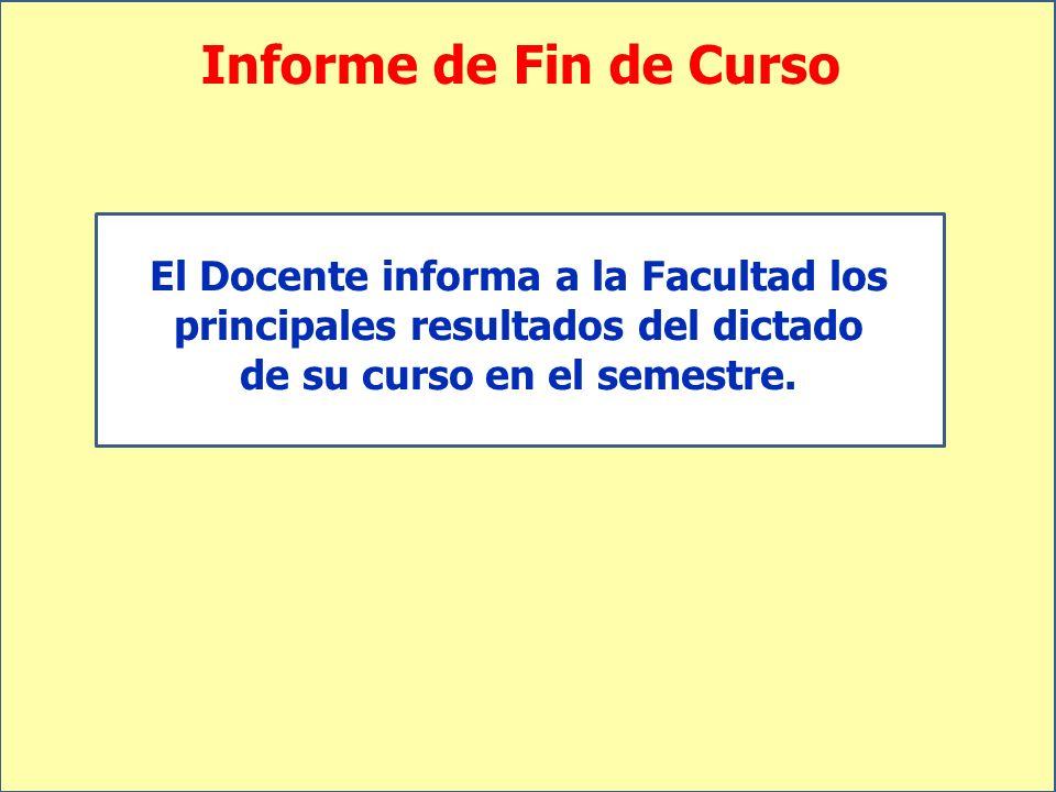 Informe de Fin de Curso El Docente informa a la Facultad los principales resultados del dictado de su curso en el semestre.