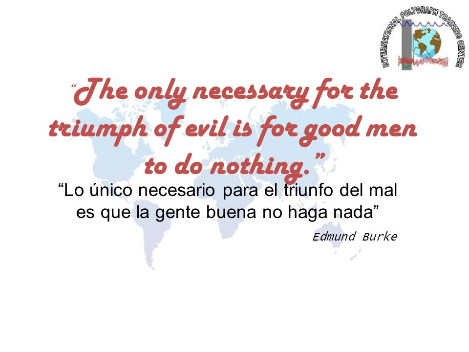 The only necessary for the triumph of evil is for good men to do nothing.