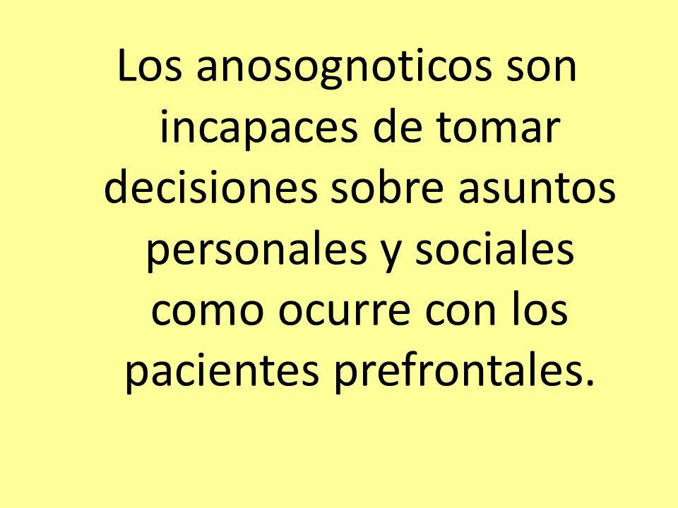 Los anosognoticos son incapaces de tomar decisiones sobre asuntos personales y sociales como ocurre con los pacientes prefrontales.