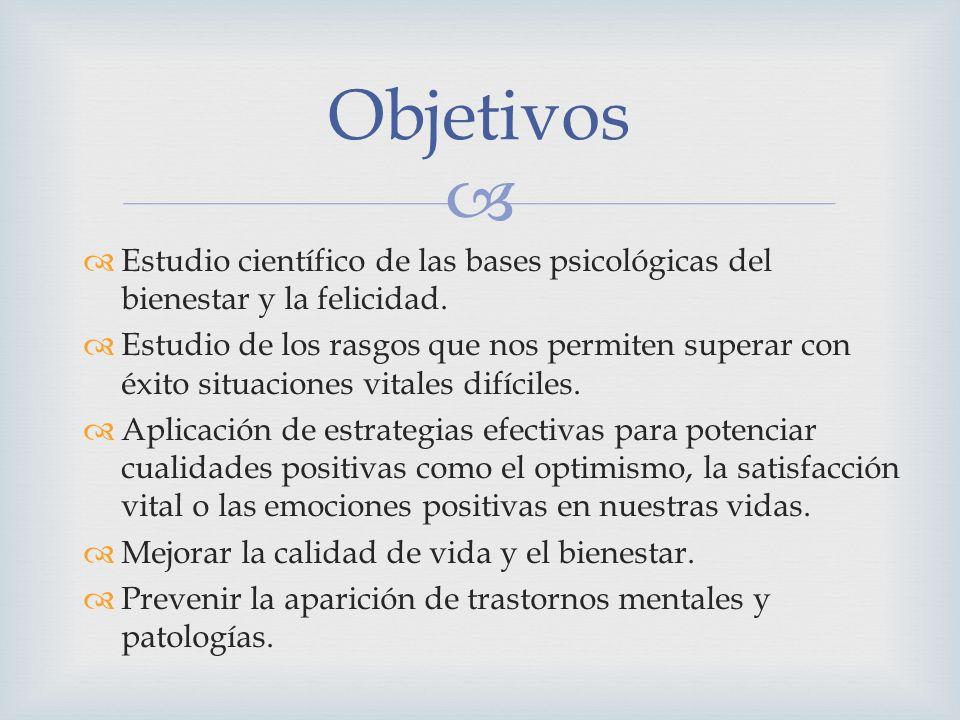 Objetivos Estudio científico de las bases psicológicas del bienestar y la felicidad.