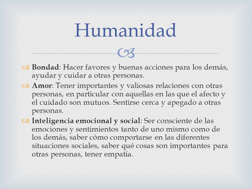 Humanidad Bondad: Hacer favores y buenas acciones para los demás, ayudar y cuidar a otras personas.