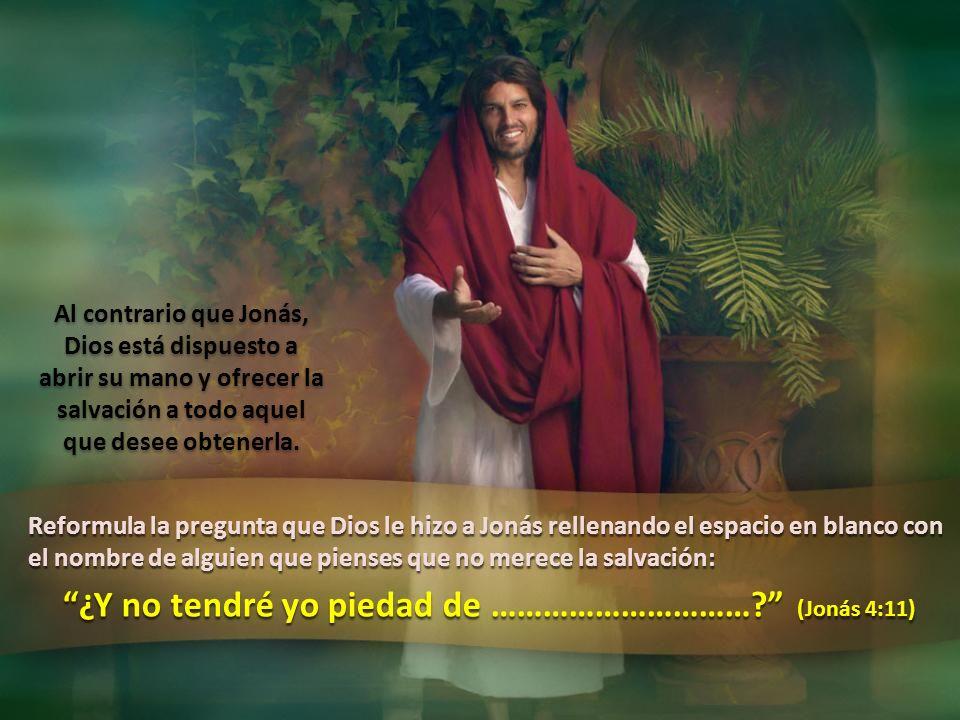 ¿Y no tendré yo piedad de ………………………… (Jonás 4:11)