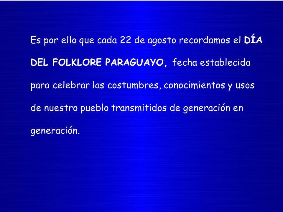 Es por ello que cada 22 de agosto recordamos el DÍA DEL FOLKLORE PARAGUAYO, fecha establecida para celebrar las costumbres, conocimientos y usos de nuestro pueblo transmitidos de generación en generación.