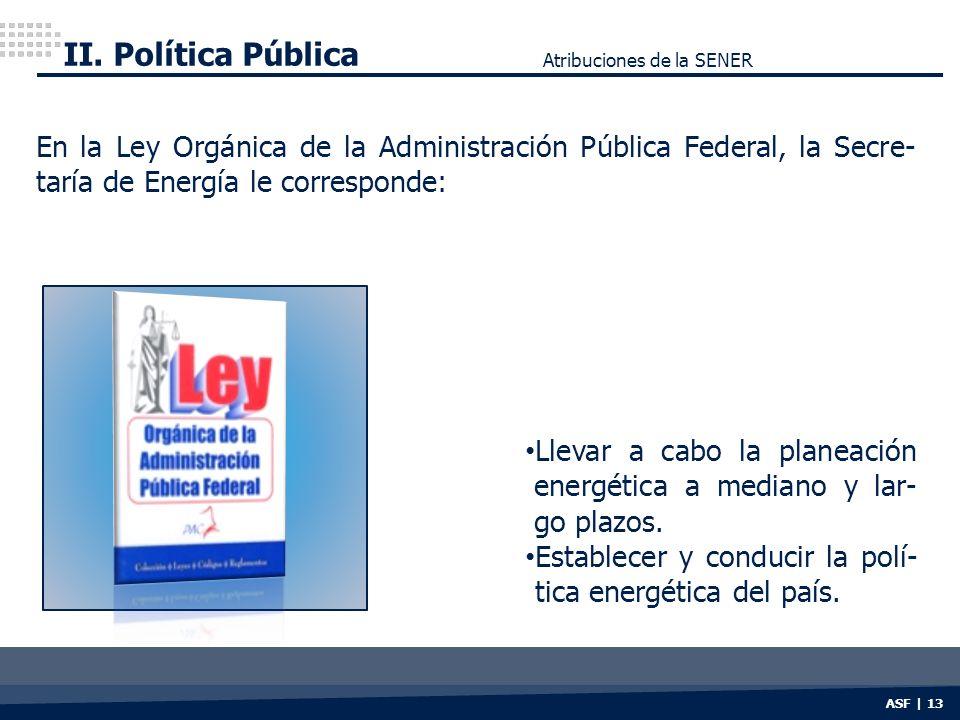 II. Política Pública Atribuciones de la SENER. En la Ley Orgánica de la Administración Pública Federal, la Secre-taría de Energía le corresponde: