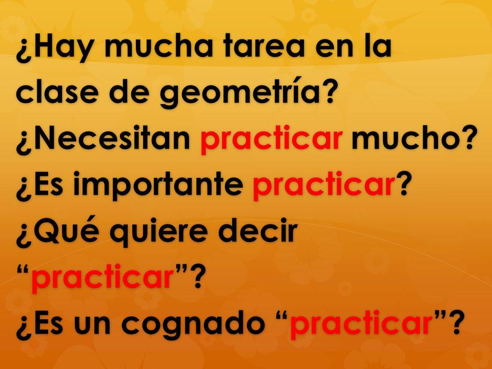 ¿Hay mucha tarea en la clase de geometría. ¿Necesitan practicar mucho