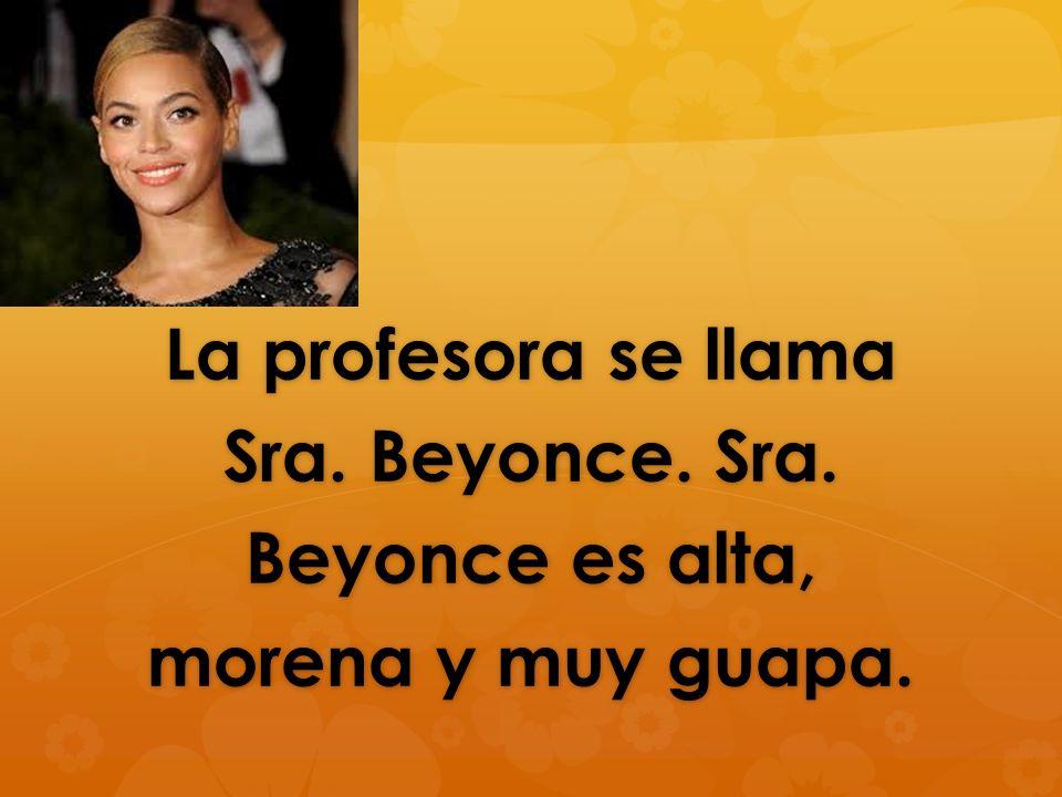 La profesora se llama Sra. Beyonce. Sra