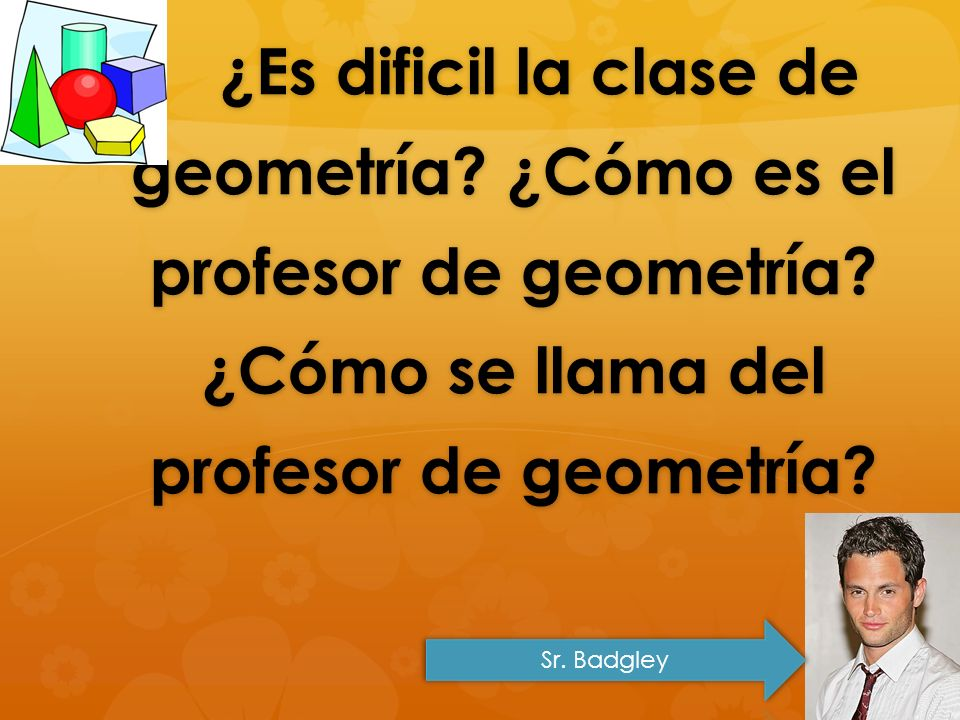 ¿Es dificil la clase de geometría. ¿Cómo es el profesor de geometría