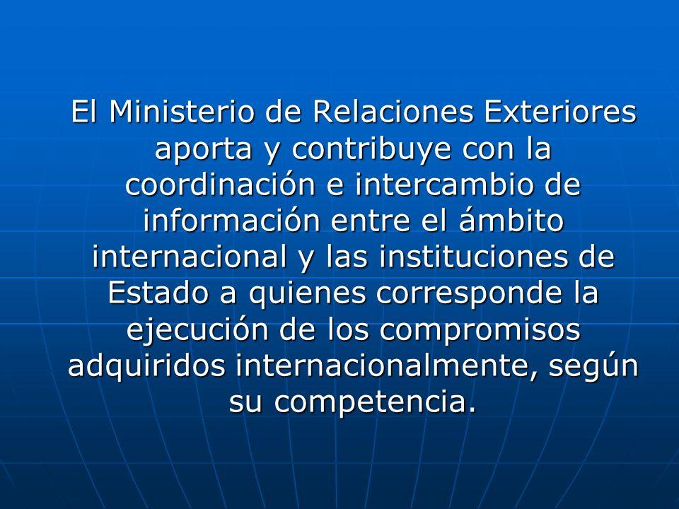 El Ministerio de Relaciones Exteriores aporta y contribuye con la coordinación e intercambio de información entre el ámbito internacional y las instituciones de Estado a quienes corresponde la ejecución de los compromisos adquiridos internacionalmente, según su competencia.