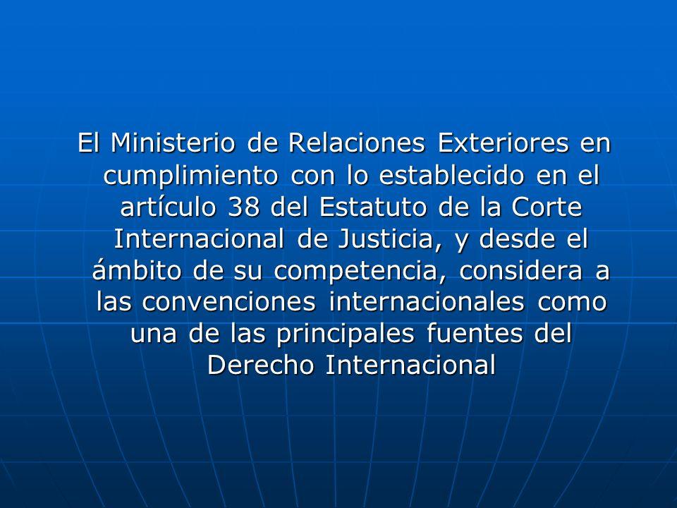 El Ministerio de Relaciones Exteriores en cumplimiento con lo establecido en el artículo 38 del Estatuto de la Corte Internacional de Justicia, y desde el ámbito de su competencia, considera a las convenciones internacionales como una de las principales fuentes del Derecho Internacional