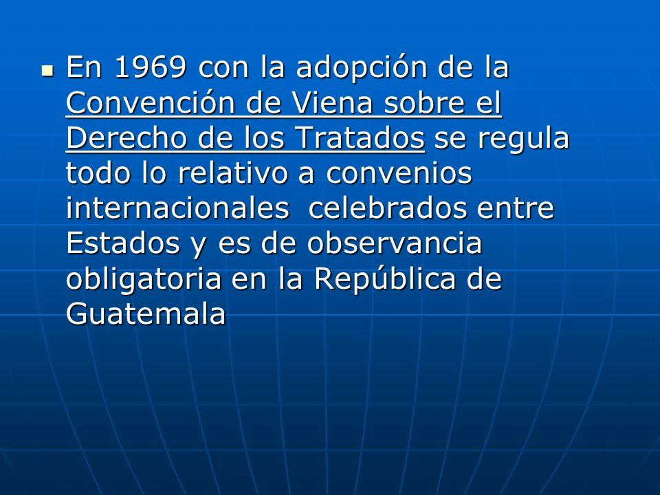 En 1969 con la adopción de la Convención de Viena sobre el Derecho de los Tratados se regula todo lo relativo a convenios internacionales celebrados entre Estados y es de observancia obligatoria en la República de Guatemala