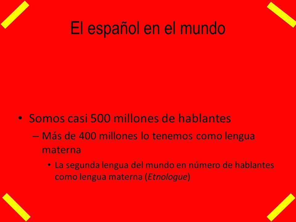 El español en el mundo Somos casi 500 millones de hablantes