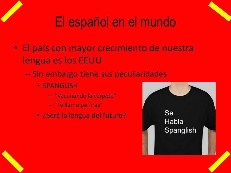 El español en el mundo El país con mayor crecimiento de nuestra lengua es los EEUU. Sin embargo tiene sus peculiaridades.
