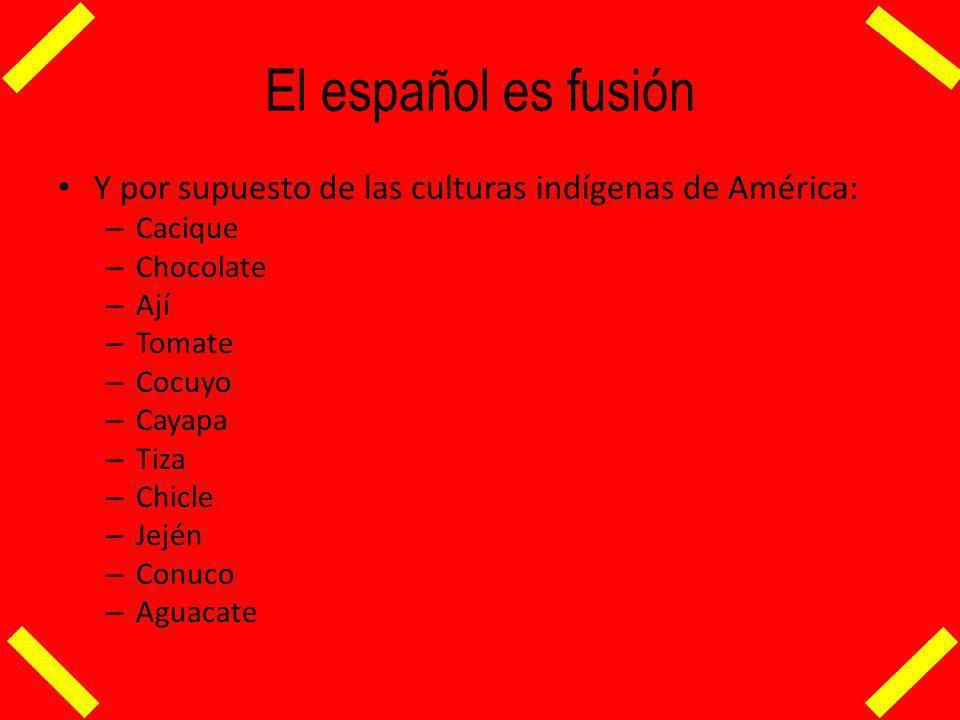 El español es fusión Y por supuesto de las culturas indígenas de América: Cacique. Chocolate. Ají.