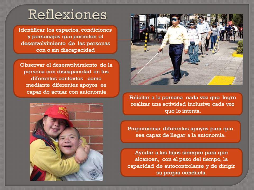 Reflexiones Identificar los espacios, condiciones y personajes que permiten el desenvolvimiento de las personas con o sin discapacidad.